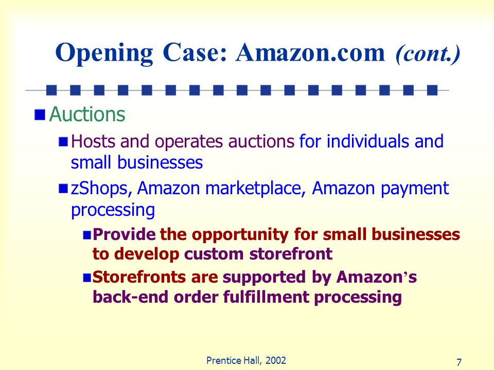 7 Prentice Hall, 2002 Opening Case: Amazon.com (cont.) Auctions Hosts and operates auctions for individuals and small businesses zShops, Amazon market