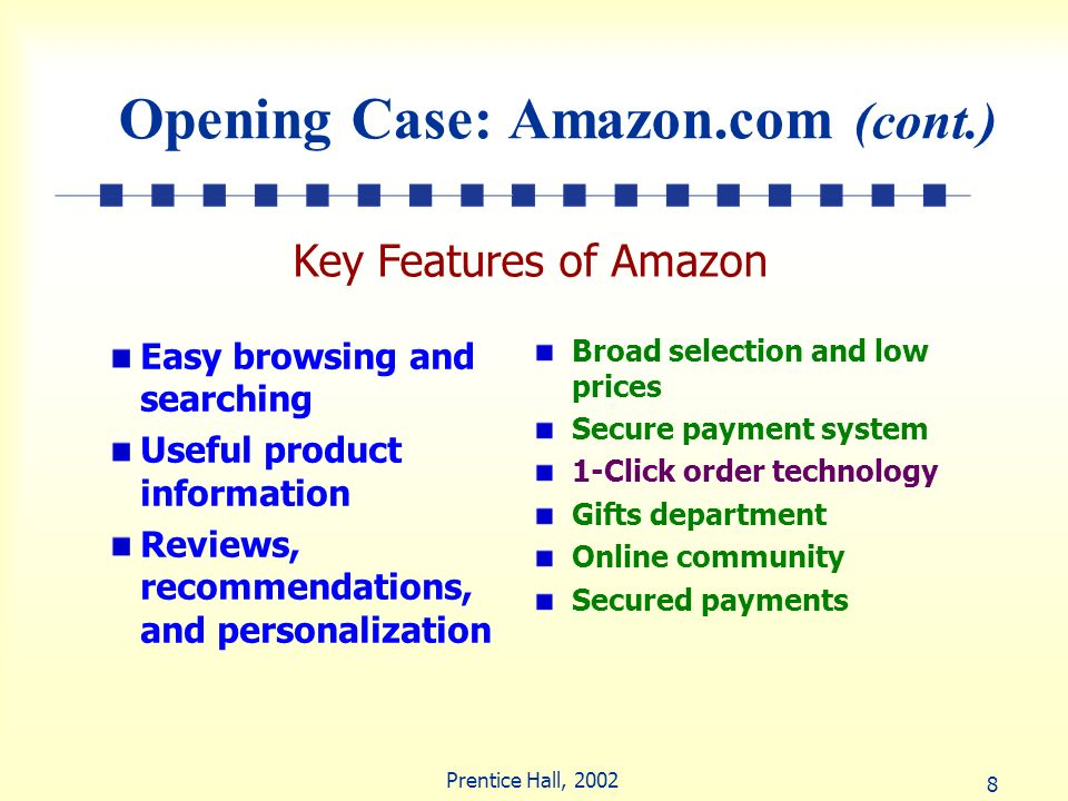 8 Prentice Hall, 2002 Opening Case: Amazon.com (cont.) Easy browsing and searching Useful product information Reviews, recommendations, and personaliz