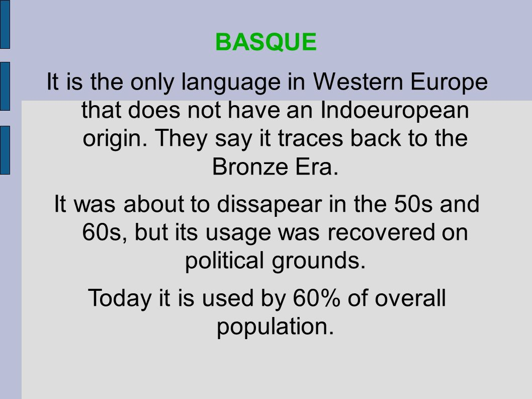 It is the only language in Western Europe that does not have an Indoeuropean origin. They say it traces back to the Bronze Era. It was about to dissap