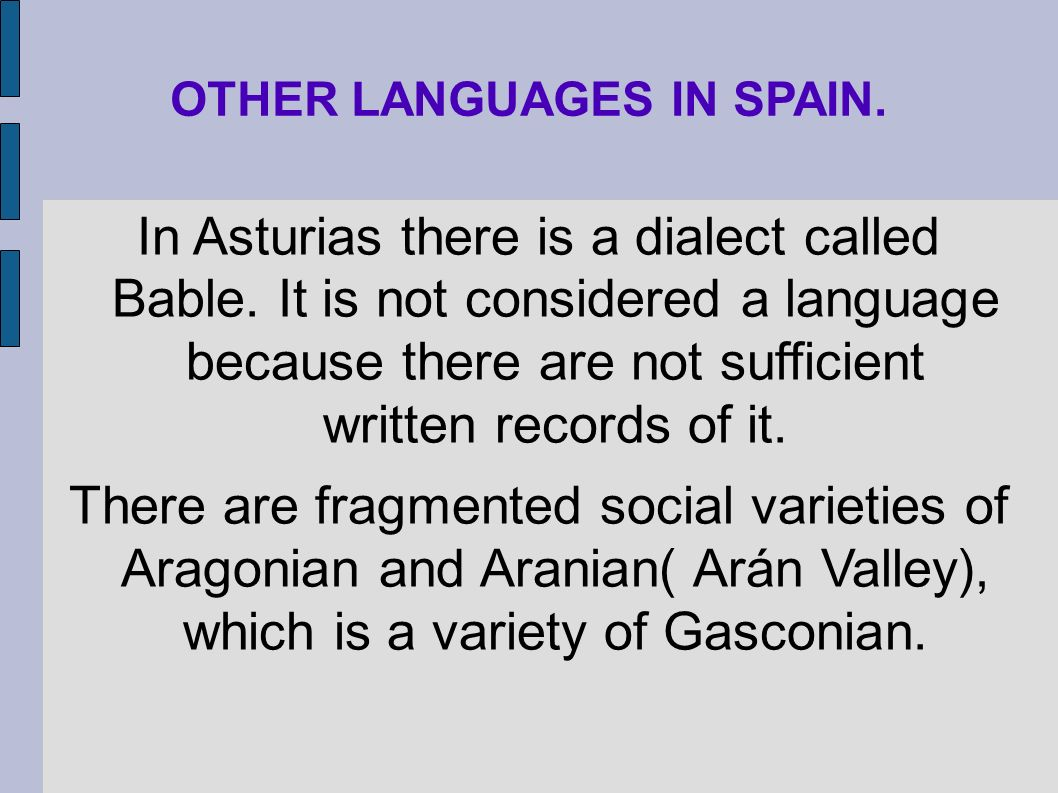 OTHER LANGUAGES IN SPAIN. In Asturias there is a dialect called Bable. It is not considered a language because there are not sufficient written record