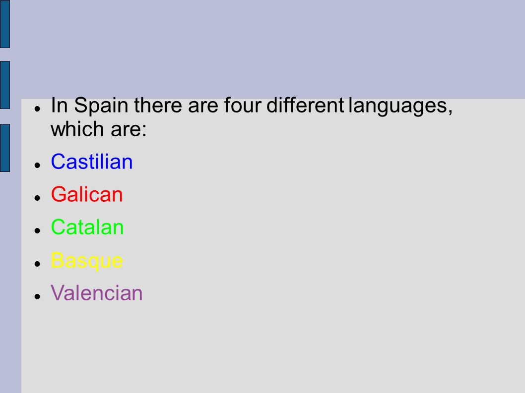 In Spain there are four different languages, which are: Castilian Galican Catalan Basque Valencian
