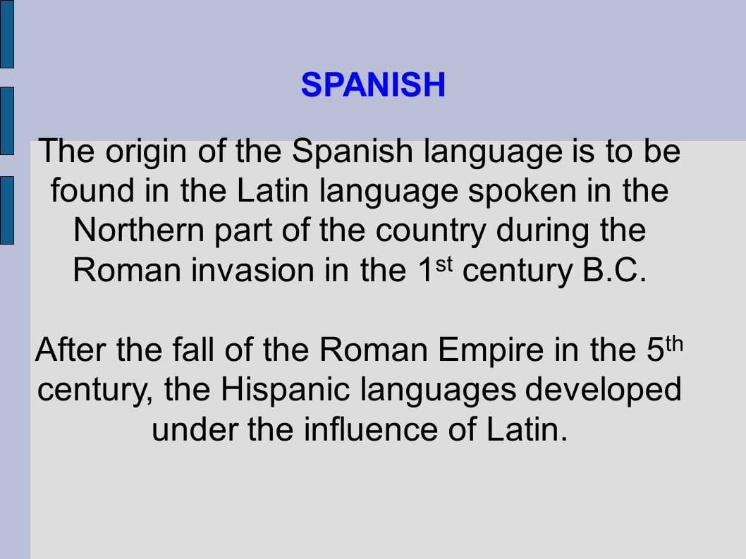 . The origin of the Spanish language is to be found in the Latin language spoken in the Northern part of the country during the Roman invasion in the