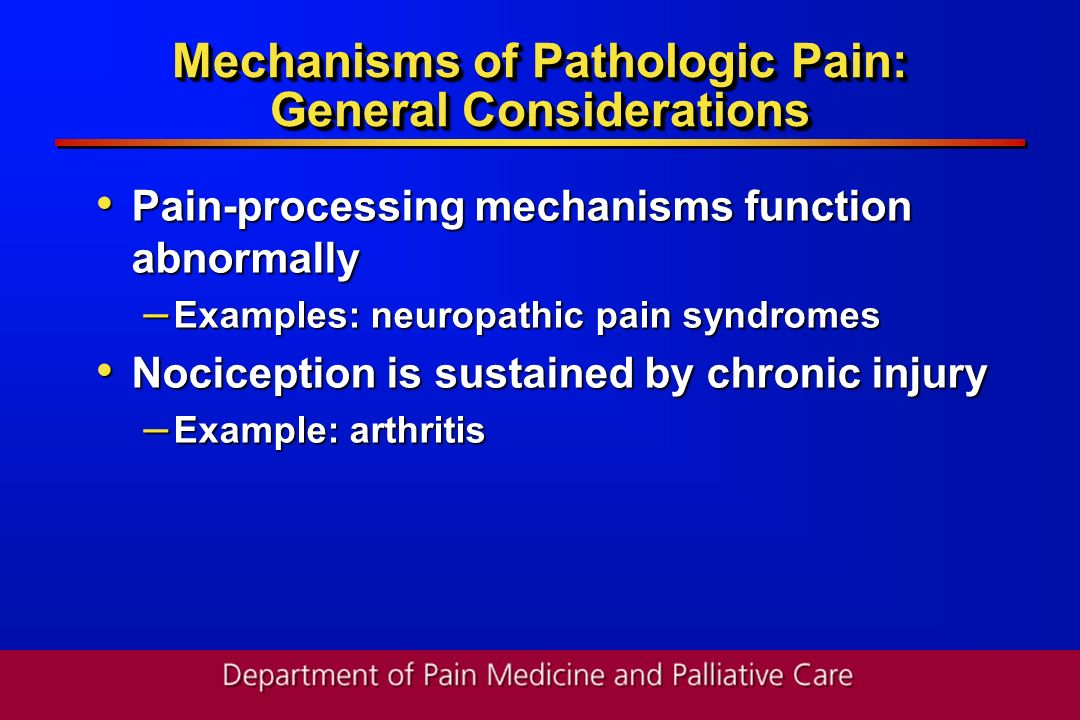 Mechanisms of Pathologic Pain: General Considerations Pain-processing mechanisms function abnormally Pain-processing mechanisms function abnormally –