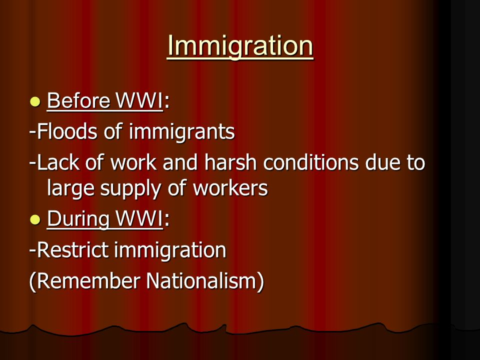 Immigration Before WWI : Before WWI : -Floods of immigrants -Lack of work and harsh conditions due to large supply of workers During WWI : During WWI : -Restrict immigration (Remember Nationalism)