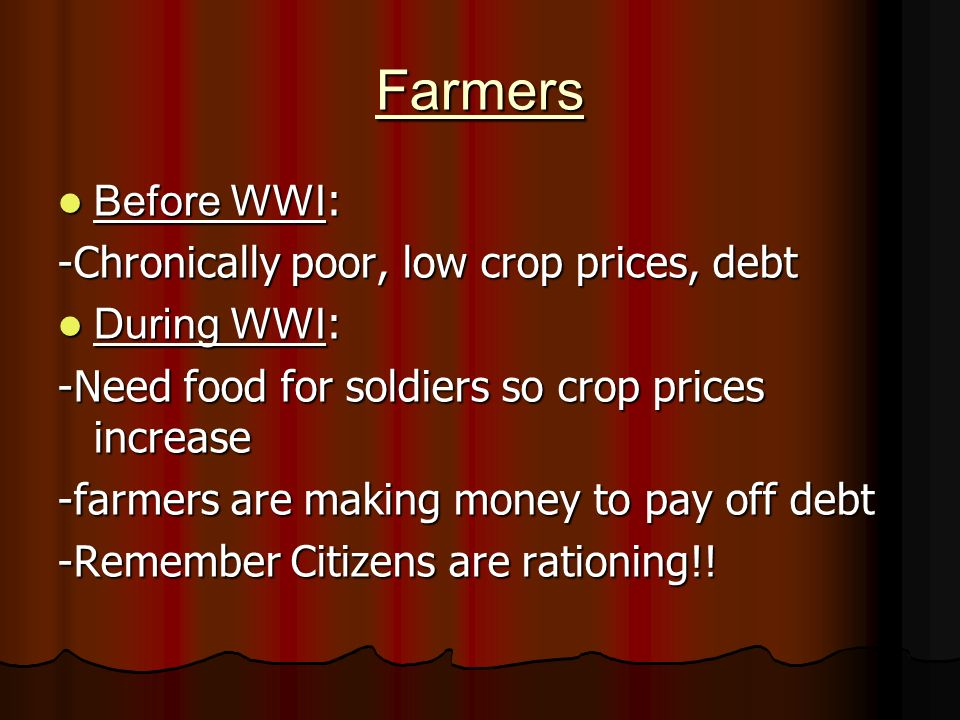 Farmers Before WWI : Before WWI : -Chronically poor, low crop prices, debt During WWI : During WWI : -Need food for soldiers so crop prices increase -farmers are making money to pay off debt -Remember Citizens are rationing!!