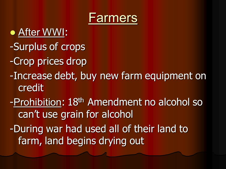 Farmers After WWI : After WWI : -Surplus of crops -Crop prices drop -Increase debt, buy new farm equipment on credit - Prohibition : 18 th Amendment no alcohol so cant use grain for alcohol -During war had used all of their land to farm, land begins drying out
