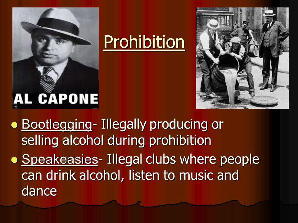 Prohibition Bootlegging - Illegally producing or selling alcohol during prohibition Bootlegging - Illegally producing or selling alcohol during prohibition Speakeasies - Illegal clubs where people can drink alcohol, listen to music and dance Speakeasies - Illegal clubs where people can drink alcohol, listen to music and dance