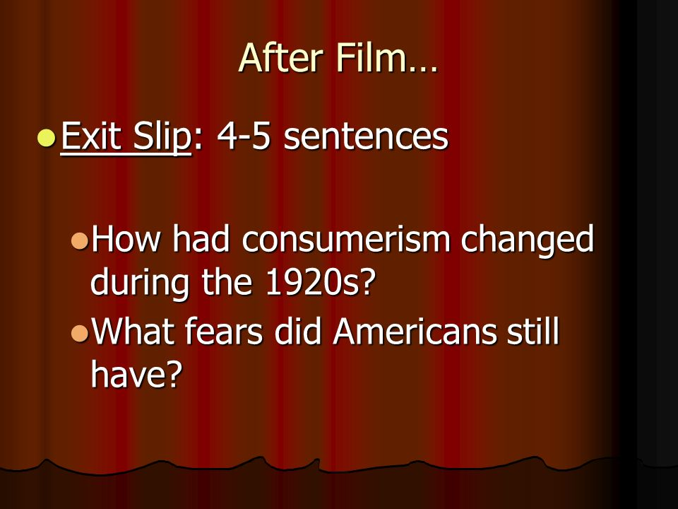 After Film… Exit Slip: 4-5 sentences Exit Slip: 4-5 sentences How had consumerism changed during the 1920s.