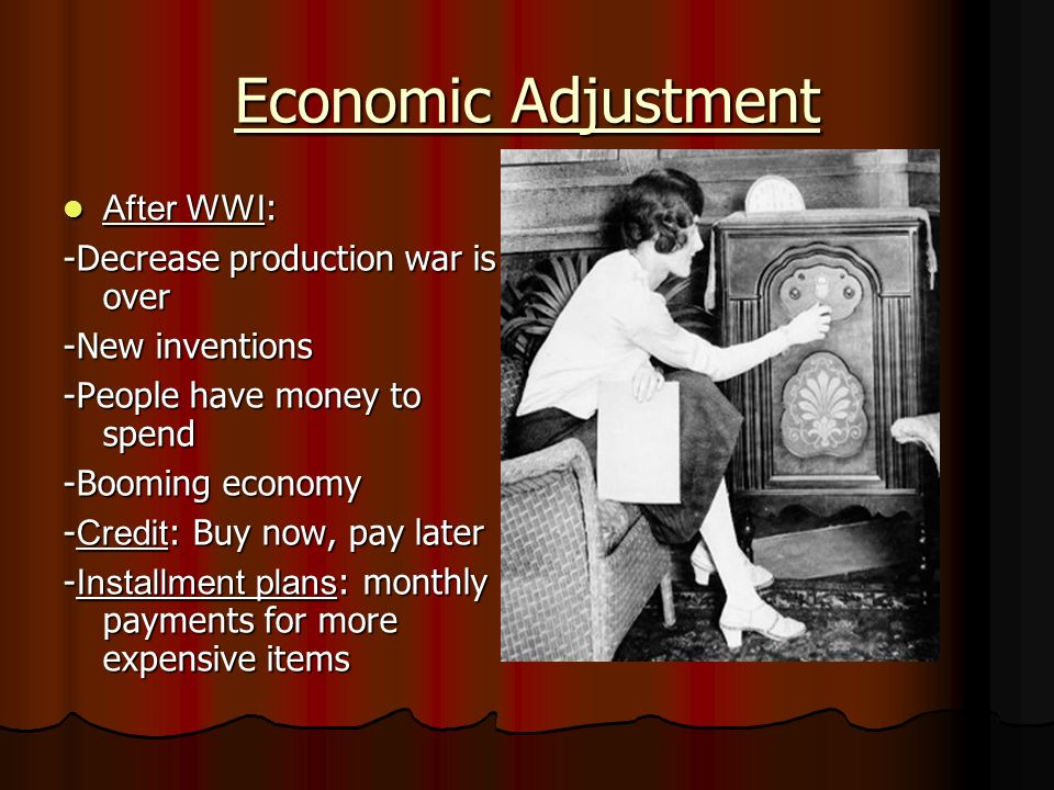 Economic Adjustment After WWI : After WWI : -Decrease production war is over -New inventions -People have money to spend -Booming economy - Credit : Buy now, pay later - Installment plans : monthly payments for more expensive items