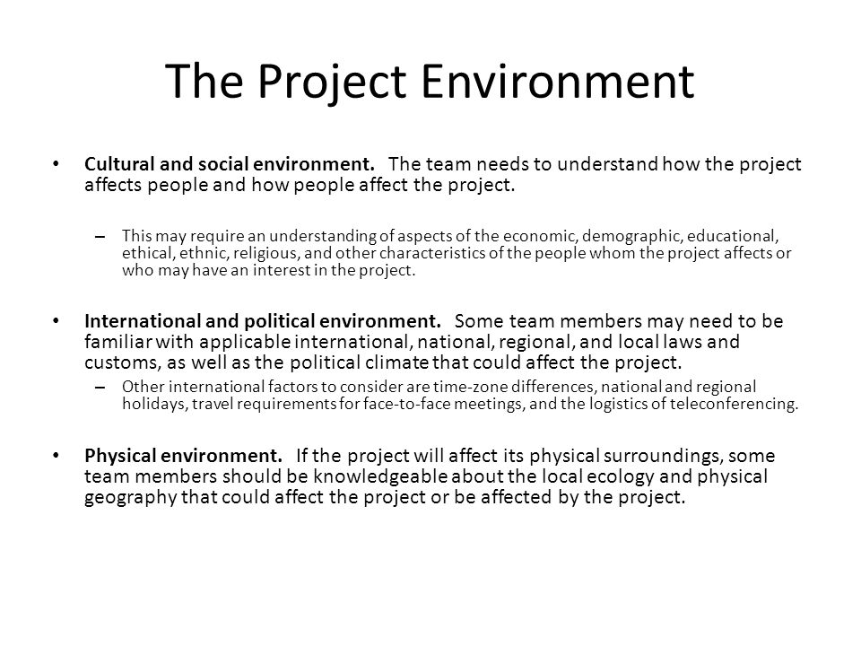 The Project Environment Cultural and social environment. The team needs to understand how the project affects people and how people affect the project