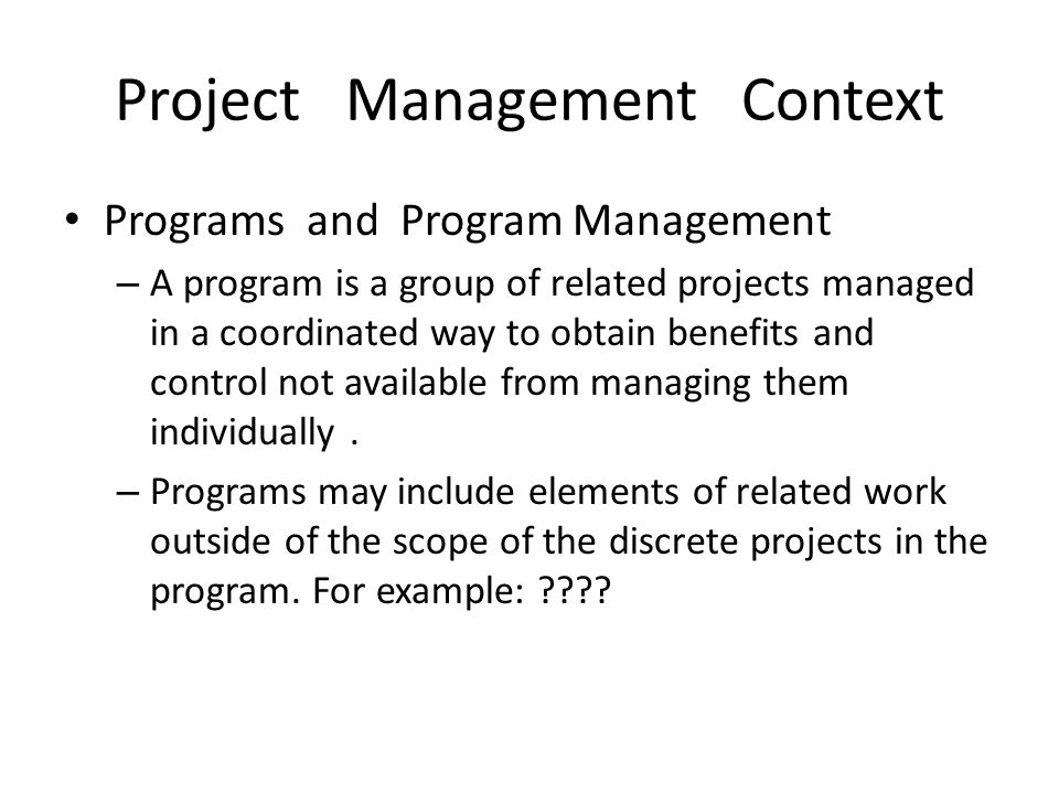Project Management Context Programs and Program Management – A program is a group of related projects managed in a coordinated way to obtain benefits