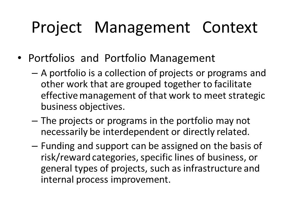 Project Management Context Portfolios and Portfolio Management – A portfolio is a collection of projects or programs and other work that are grouped t
