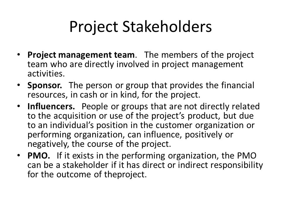 Project Stakeholders Project management team. The members of the project team who are directly involved in project management activities. Sponsor. The