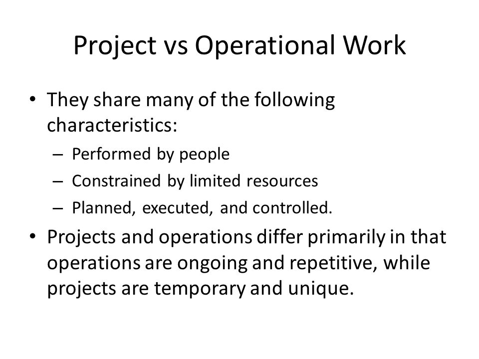 Project vs Operational Work They share many of the following characteristics: – Performed by people – Constrained by limited resources – Planned, exec