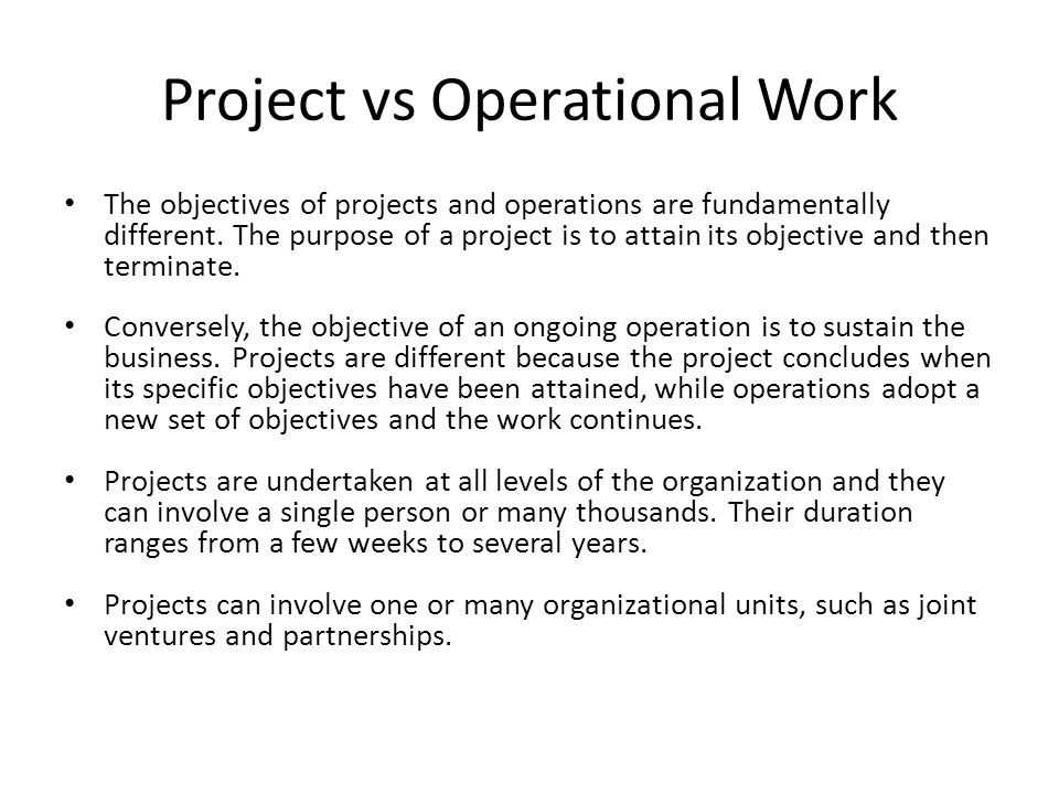 Project vs Operational Work The objectives of projects and operations are fundamentally different. The purpose of a project is to attain its objective