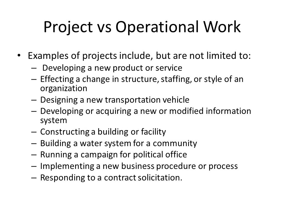 Project vs Operational Work Examples of projects include, but are not limited to: – Developing a new product or service – Effecting a change in struct