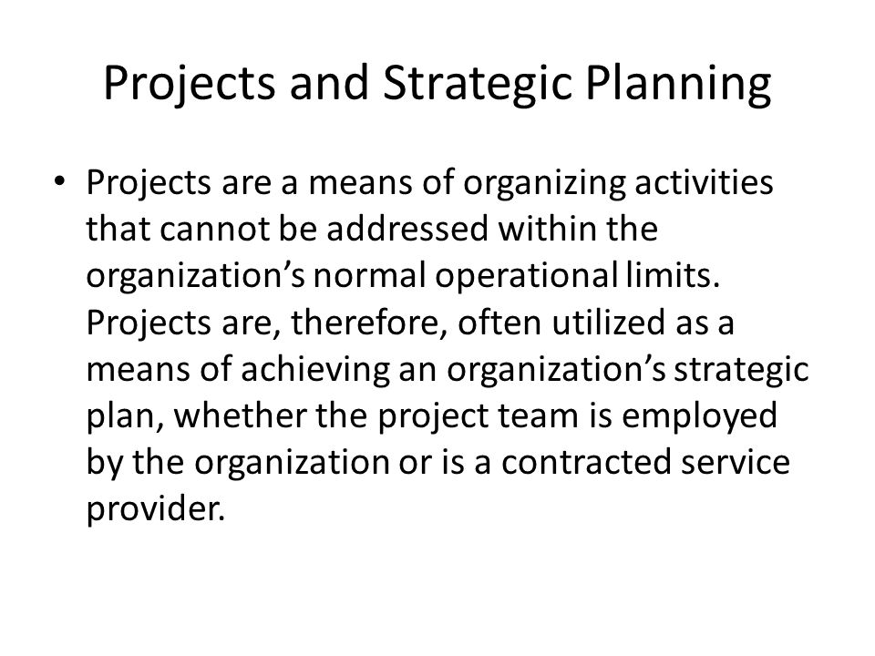 Projects and Strategic Planning Projects are a means of organizing activities that cannot be addressed within the organizations normal operational lim