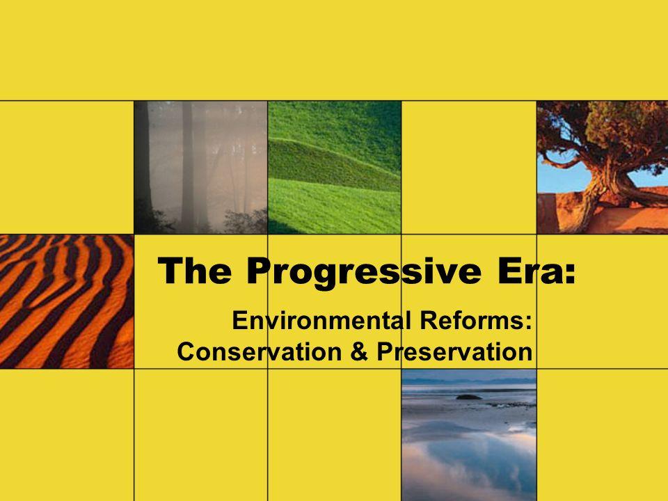 The Progressive Era: Environmental Reforms: Conservation & Preservation