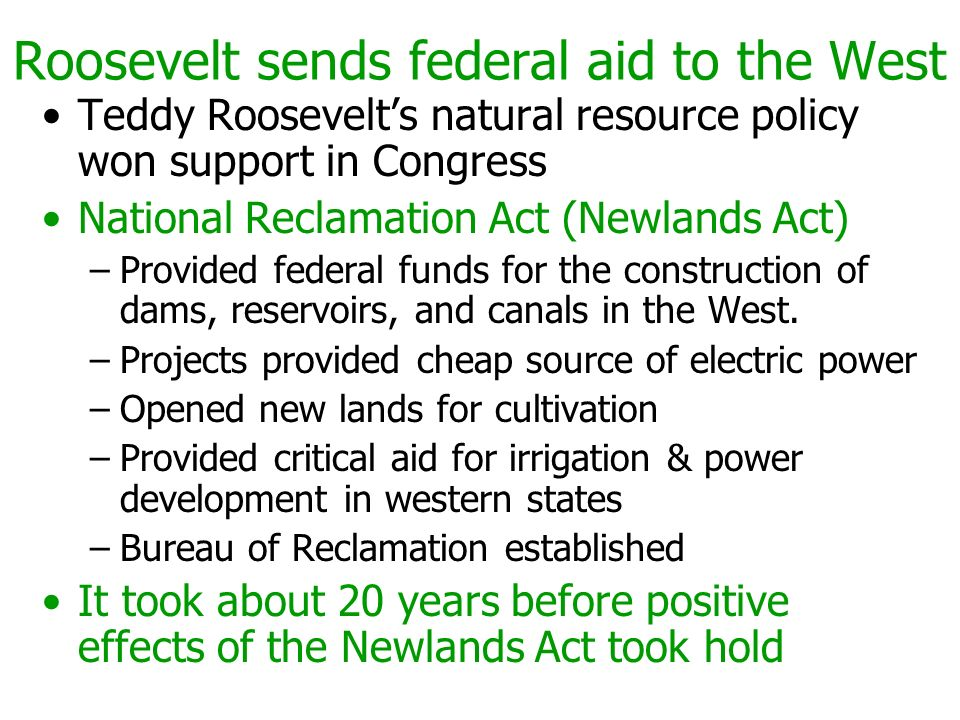 Roosevelt sends federal aid to the West Teddy Roosevelts natural resource policy won support in Congress National Reclamation Act (Newlands Act) –Prov