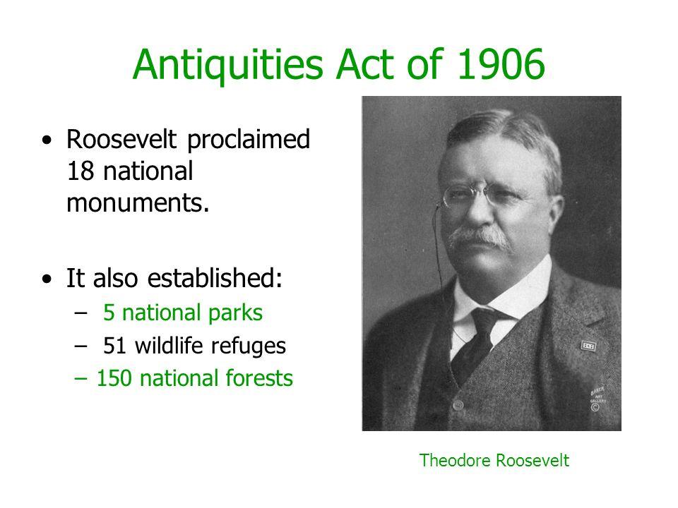 Antiquities Act of 1906 Roosevelt proclaimed 18 national monuments. It also established: – 5 national parks – 51 wildlife refuges –150 national forest