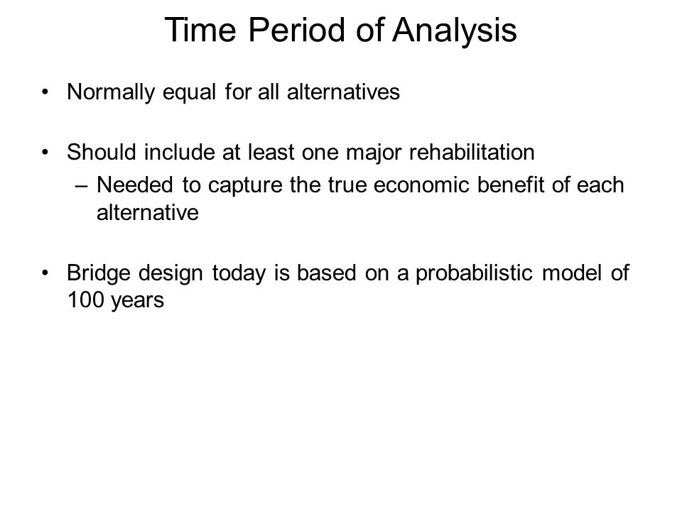 Time Period of Analysis Normally equal for all alternatives Should include at least one major rehabilitation –Needed to capture the true economic benefit of each alternative Bridge design today is based on a probabilistic model of 100 years