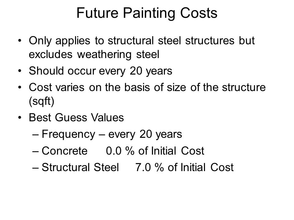 Future Painting Costs Only applies to structural steel structures but excludes weathering steel Should occur every 20 years Cost varies on the basis of size of the structure (sqft) Best Guess Values –Frequency – every 20 years –Concrete0.0 % of Initial Cost –Structural Steel7.0 % of Initial Cost