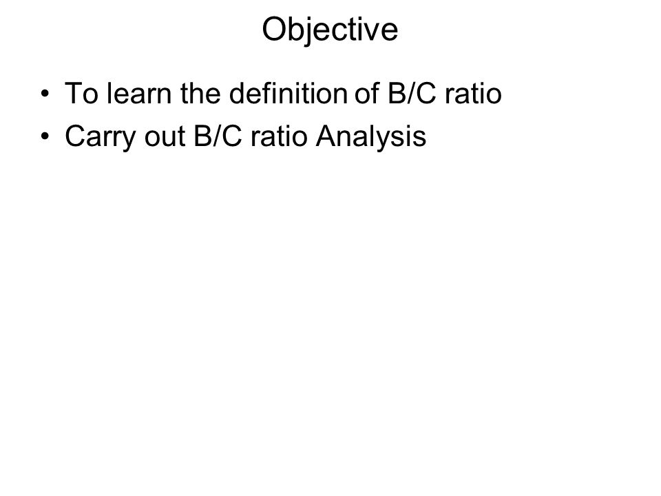 Objective To learn the definition of B/C ratio Carry out B/C ratio Analysis