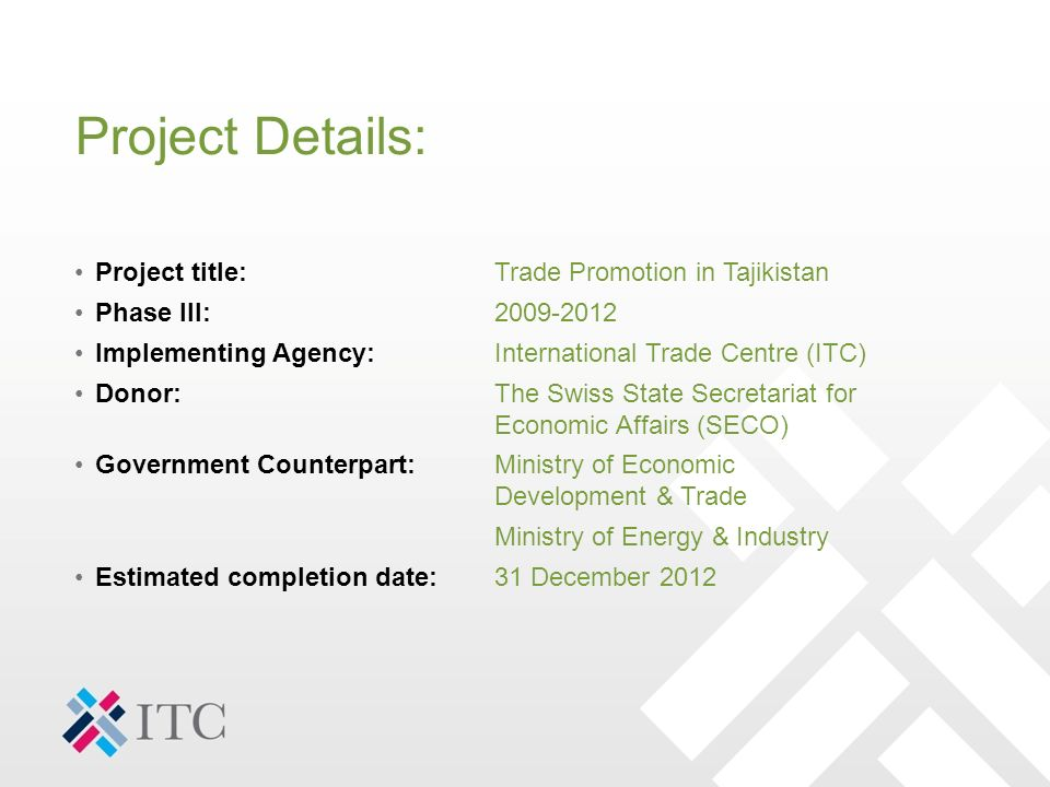 Project Details: Project title:Trade Promotion in Tajikistan Phase III:2009-2012 Implementing Agency:International Trade Centre (ITC) Donor:The Swiss State Secretariat for Economic Affairs (SECO) Government Counterpart: Ministry of Economic Development & Trade Ministry of Energy & Industry Estimated completion date:31 December 2012