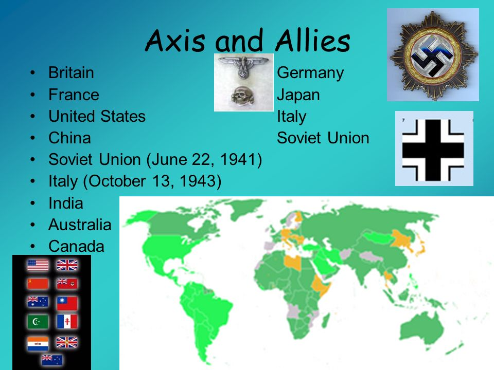 Axis and Allies Britain Germany France Japan United States Italy ChinaSoviet Union Soviet Union (June 22, 1941) Italy (October 13, 1943) India Austral