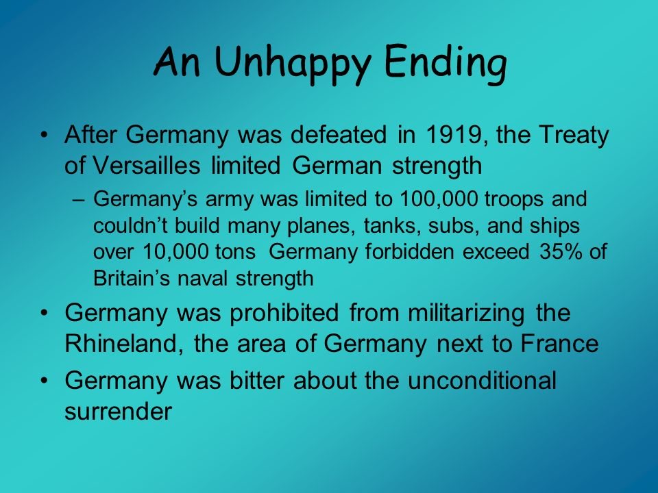 An Unhappy Ending After Germany was defeated in 1919, the Treaty of Versailles limited German strength –Germanys army was limited to 100,000 troops an