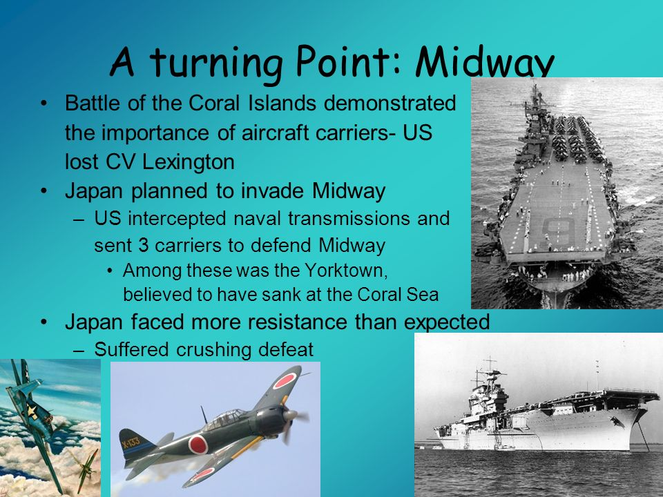 A turning Point: Midway Battle of the Coral Islands demonstrated the importance of aircraft carriers- US lost CV Lexington Japan planned to invade Mid