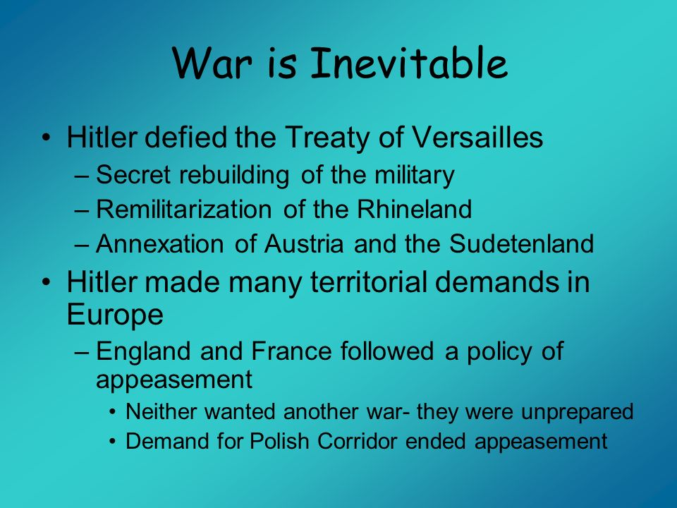 War is Inevitable Hitler defied the Treaty of Versailles –Secret rebuilding of the military –Remilitarization of the Rhineland –Annexation of Austria