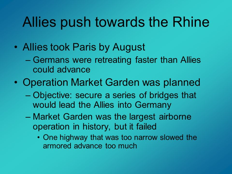 Allies push towards the Rhine Allies took Paris by August –Germans were retreating faster than Allies could advance Operation Market Garden was planne
