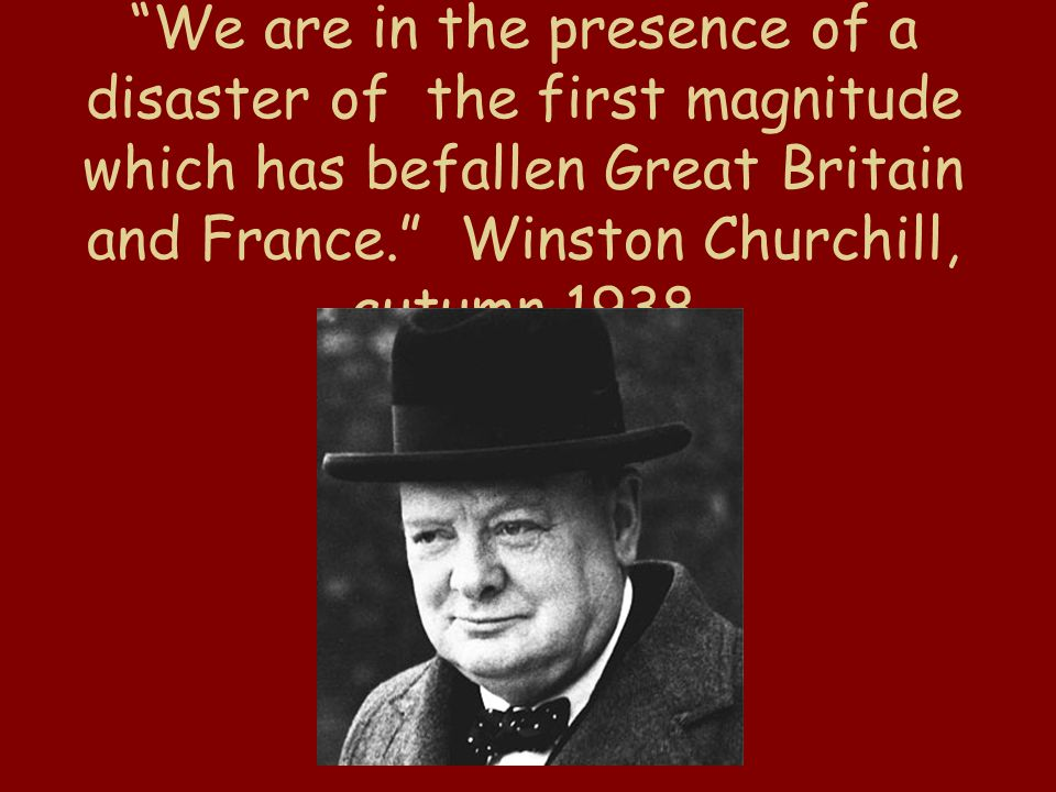 We are in the presence of a disaster of the first magnitude which has befallen Great Britain and France. Winston Churchill, autumn 1938