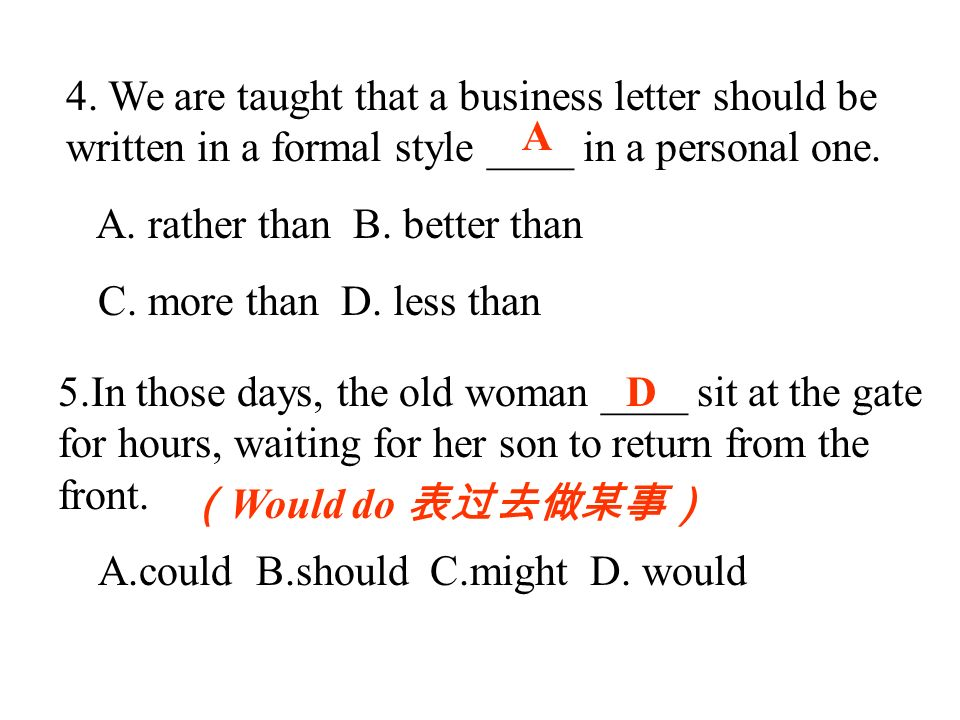 4. We are taught that a business letter should be written in a formal style ____ in a personal one. A. rather than B. better than C. more than D. less