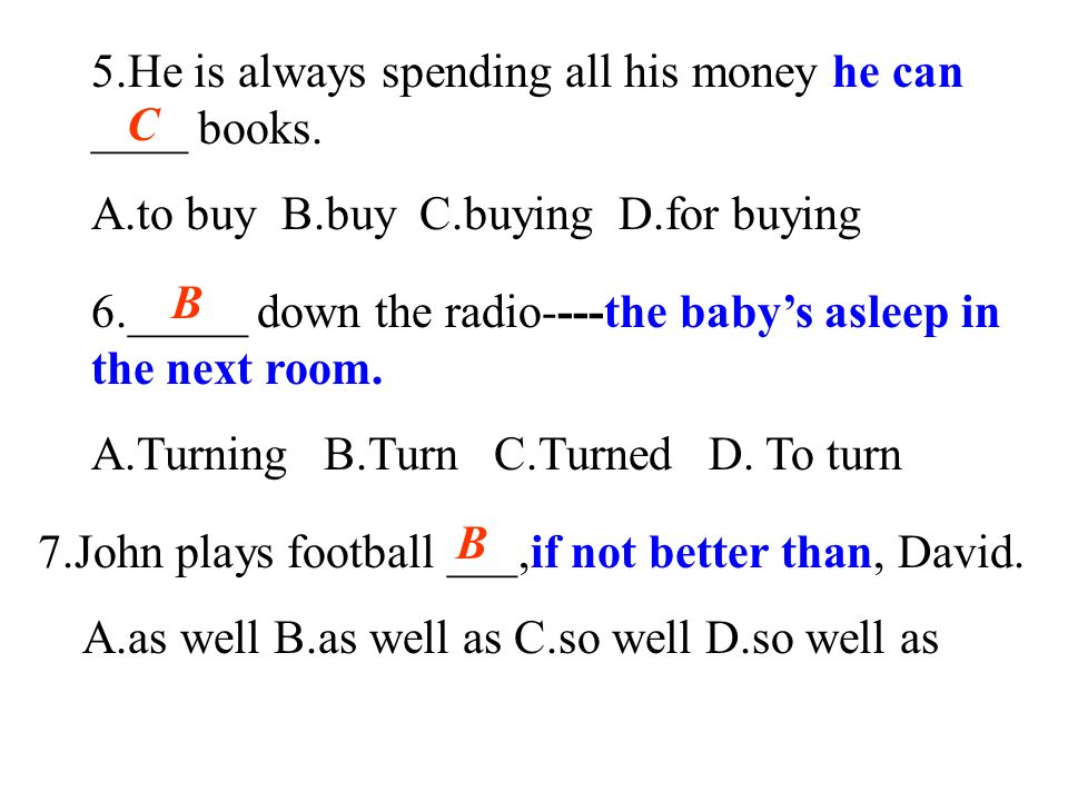 5.He is always spending all his money he can ____ books. A.to buy B.buy C.buying D.for buying C 6._____ down the radio----the babys asleep in the next