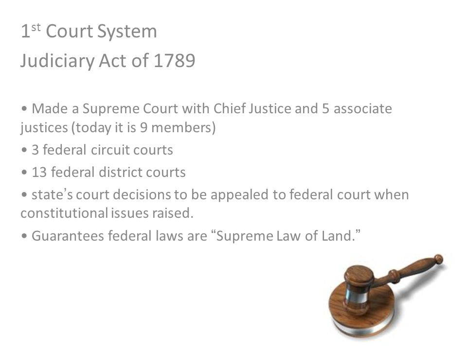 1 st Court System Judiciary Act of 1789 Made a Supreme Court with Chief Justice and 5 associate justices (today it is 9 members) 3 federal circuit cou