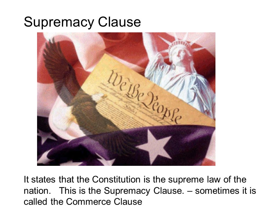 Supremacy Clause It states that the Constitution is the supreme law of the nation. This is the Supremacy Clause. – sometimes it is called the Commerce