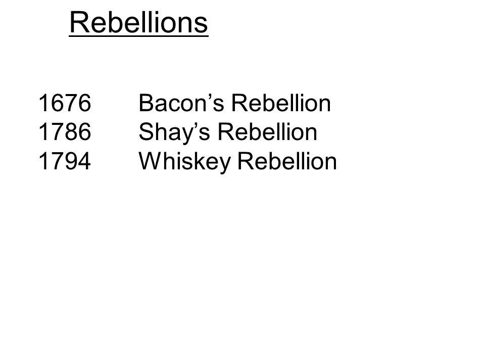 Rebellions 1676 Bacons Rebellion 1786 Shays Rebellion 1794 Whiskey Rebellion