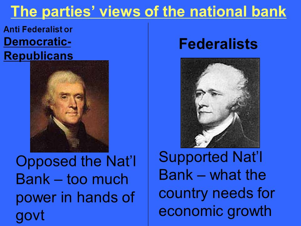 The parties views of the national bank Anti Federalist or Democratic- Republicans Federalists Supported Natl Bank – what the country needs for economi