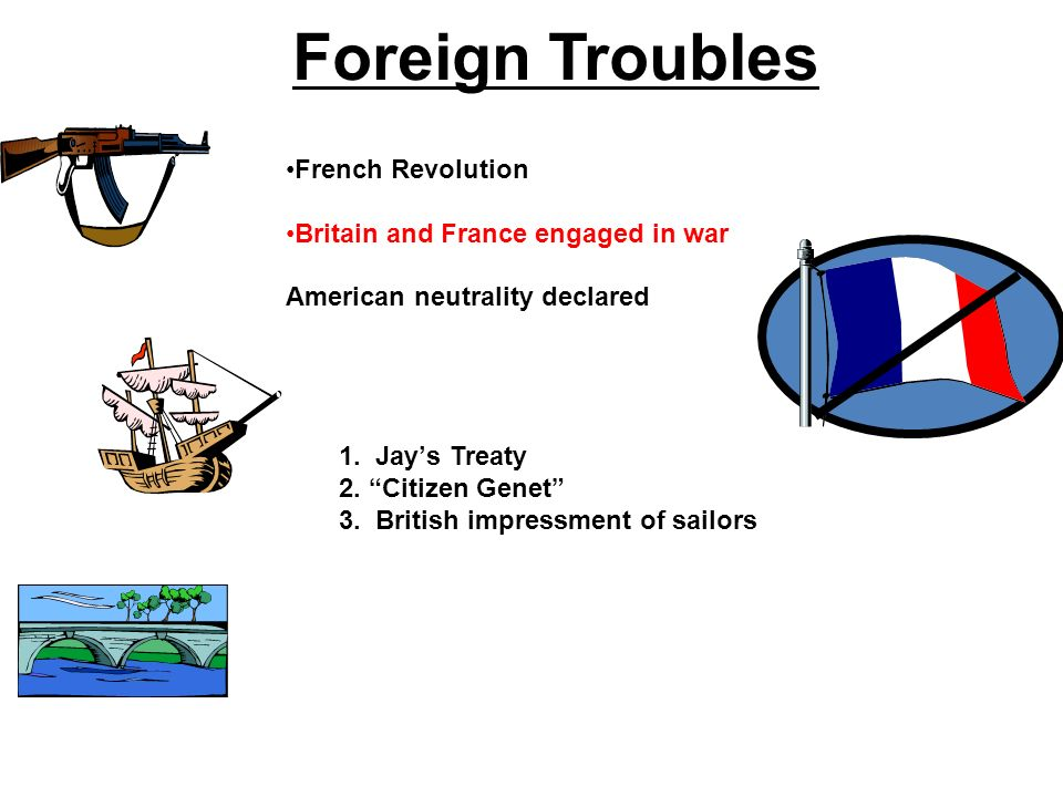 French Revolution Britain and France engaged in war American neutrality declared 1. Jays Treaty 2. Citizen Genet 3. British impressment of sailors For
