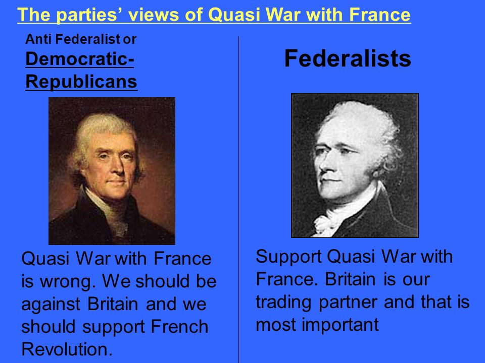 The parties views of Quasi War with France Anti Federalist or Democratic- Republicans Federalists Support Quasi War with France. Britain is our tradin