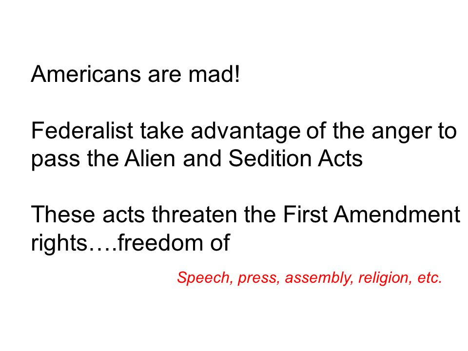 Americans are mad! Federalist take advantage of the anger to pass the Alien and Sedition Acts These acts threaten the First Amendment rights….freedom