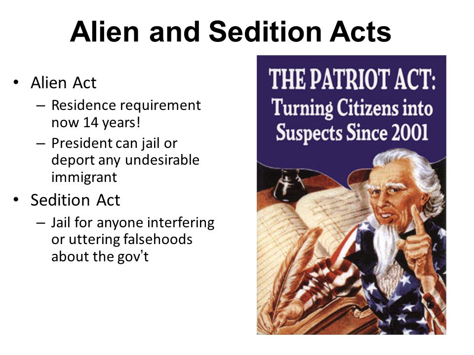 Alien and Sedition Acts Alien Act – Residence requirement now 14 years! – President can jail or deport any undesirable immigrant Sedition Act – Jail f