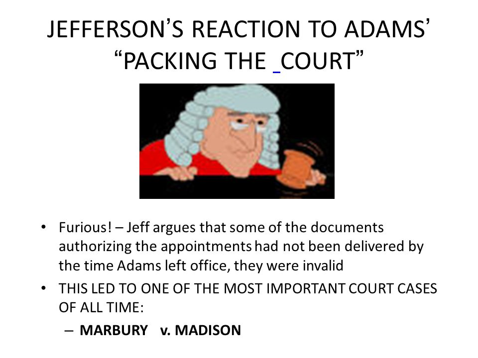 JEFFERSON S REACTION TO ADAMS PACKING THE COURT Furious! – Jeff argues that some of the documents authorizing the appointments had not been delivered