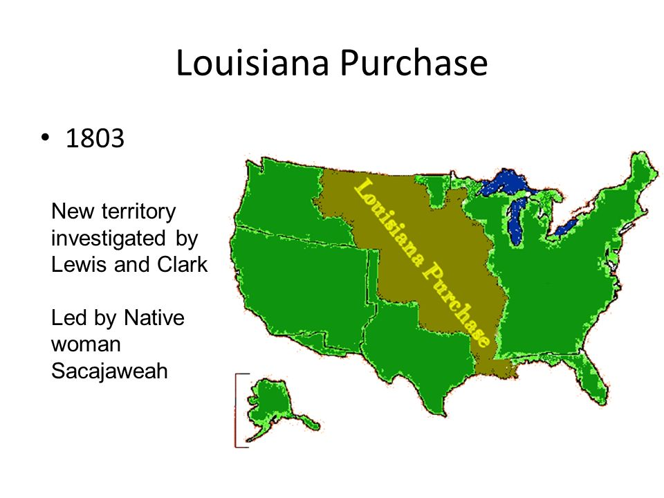 Louisiana Purchase 1803 New territory investigated by Lewis and Clark Led by Native woman Sacajaweah