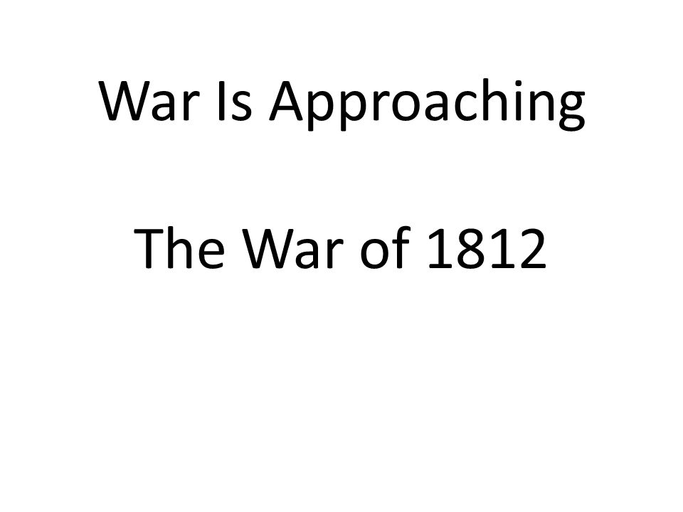 War Is Approaching The War of 1812
