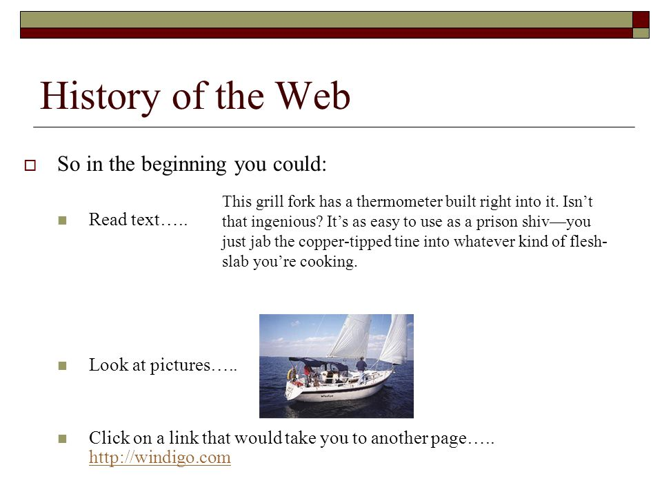 History of the Web So in the beginning you could: Read text….. Look at pictures….. Click on a link that would take you to another page….. http://windi