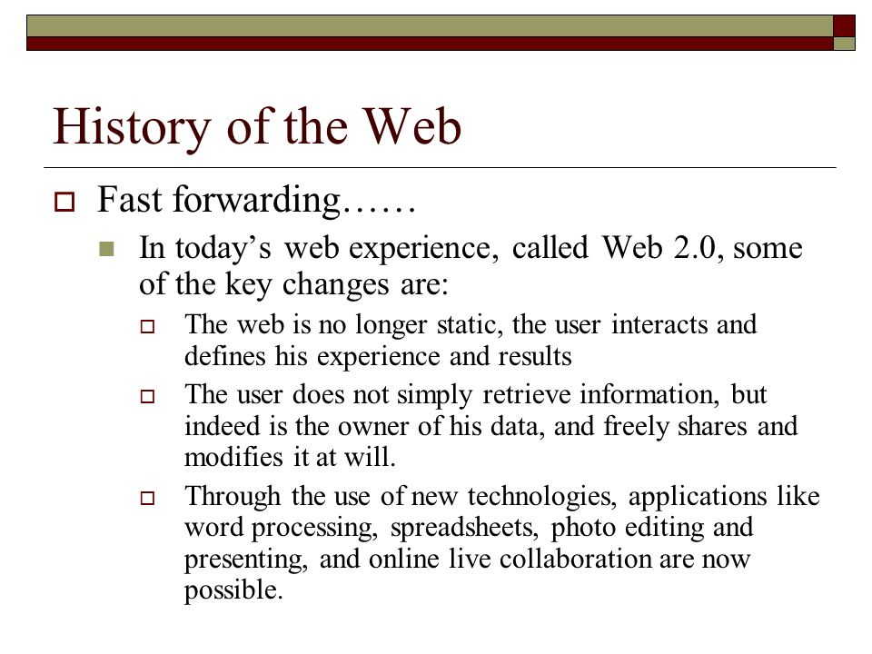 History of the Web Fast forwarding…… In todays web experience, called Web 2.0, some of the key changes are: The web is no longer static, the user interacts and defines his experience and results The user does not simply retrieve information, but indeed is the owner of his data, and freely shares and modifies it at will.