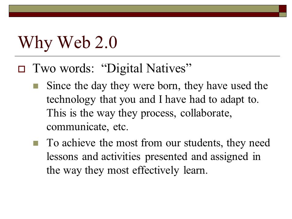 Why Web 2.0 Two words: Digital Natives Since the day they were born, they have used the technology that you and I have had to adapt to. This is the wa